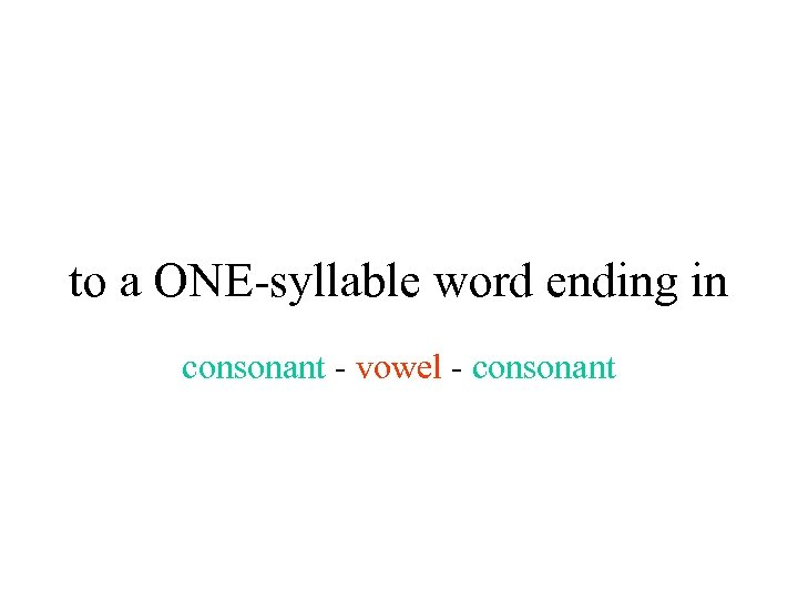 to a ONE-syllable word ending in consonant - vowel - consonant