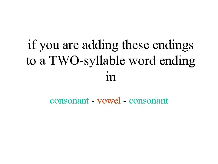 if you are adding these endings to a TWO-syllable word ending in consonant -