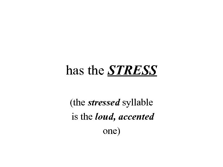 has the STRESS (the stressed syllable is the loud, accented one)