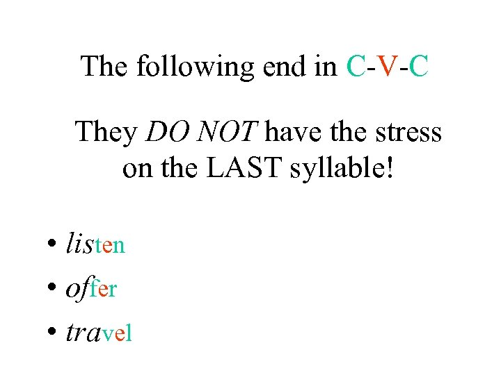 The following end in C-V-C They DO NOT have the stress on the LAST