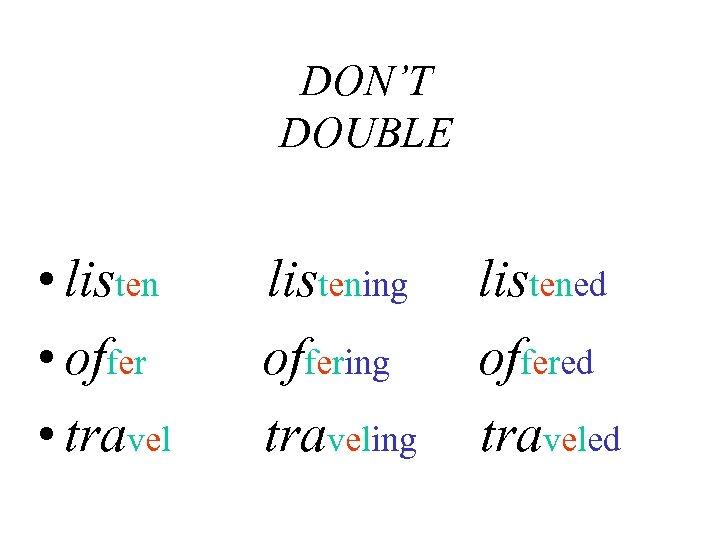 DON'T DOUBLE • listen • offer • travel listening offering traveling listened offered traveled