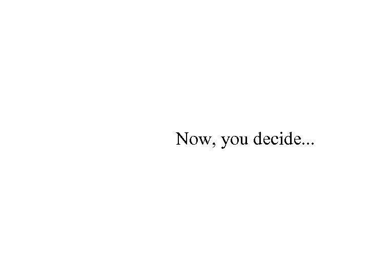 Now, you decide. . .