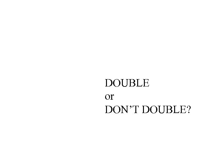 DOUBLE or DON'T DOUBLE?