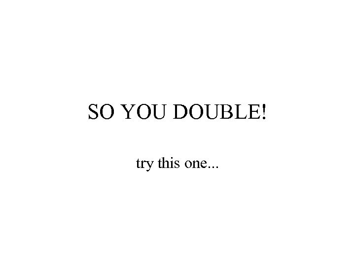 SO YOU DOUBLE! try this one. . .