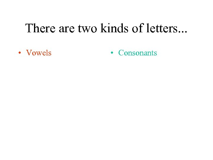 There are two kinds of letters. . . • Vowels • Consonants