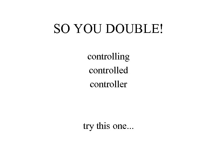 SO YOU DOUBLE! controlling controlled controller try this one. . .