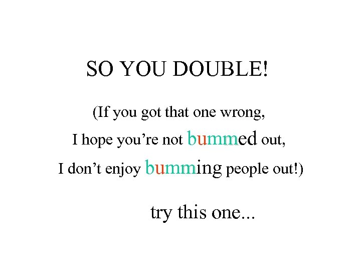 SO YOU DOUBLE! (If you got that one wrong, I hope you're not bummed