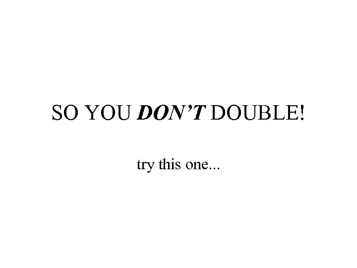 SO YOU DON'T DOUBLE! try this one. . .