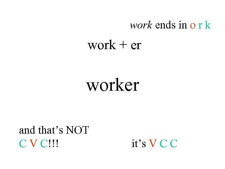 work ends in o r k work + er worker and that's NOT C