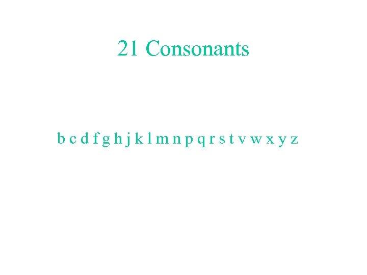 21 Consonants bcdfghjklmnpqrstvwxyz