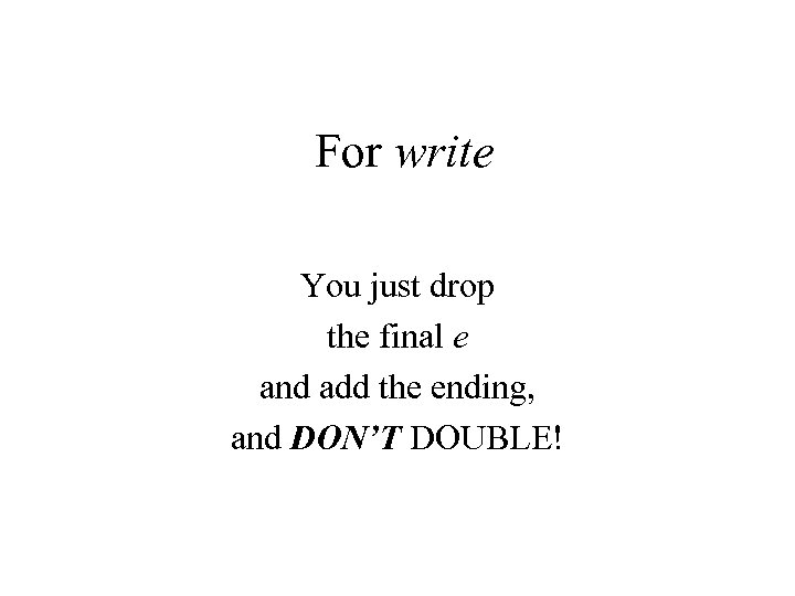 For write You just drop the final e and add the ending, and DON'T