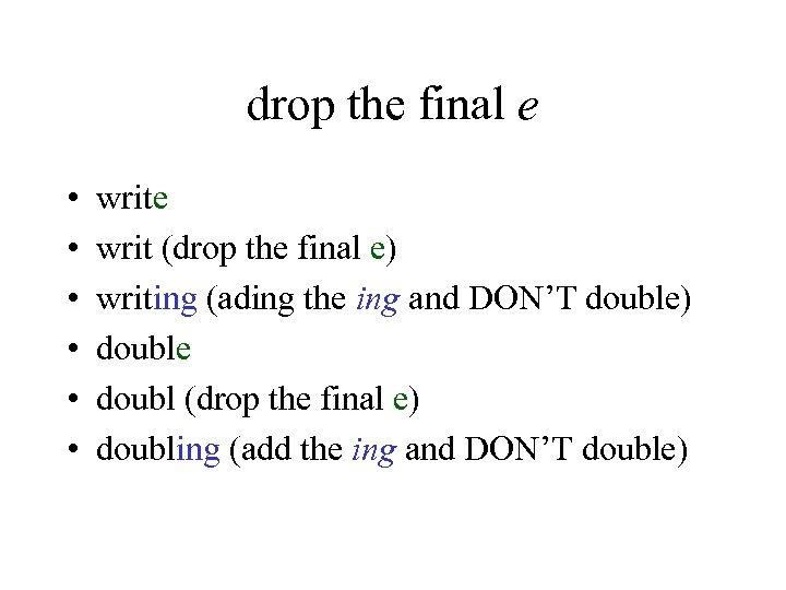 drop the final e • • • write writ (drop the final e) writing