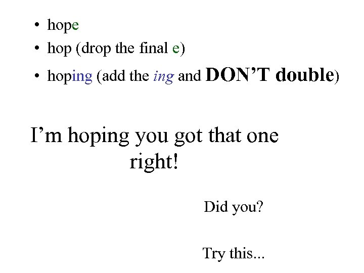 • hope • hop (drop the final e) • hoping (add the ing