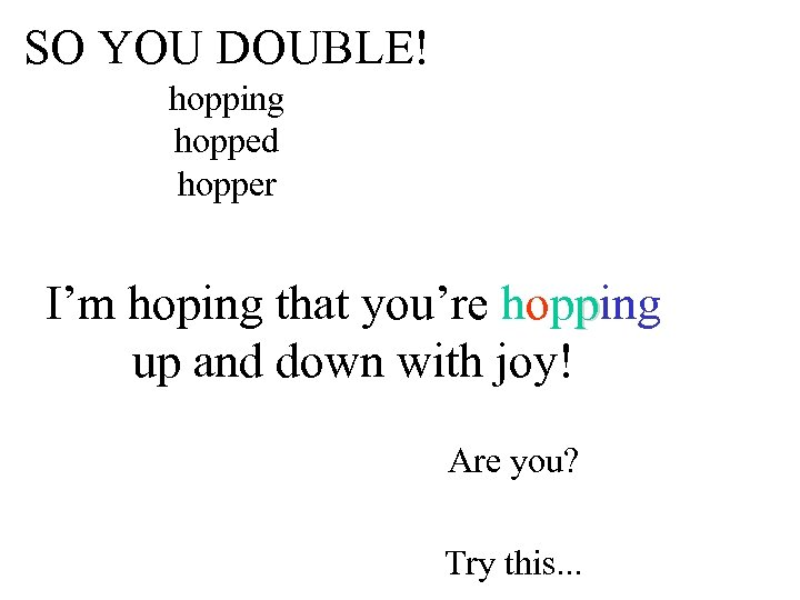 SO YOU DOUBLE! hopping hopped hopper I'm hoping that you're hopping up and down