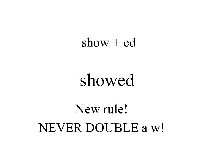 show + ed showed New rule! NEVER DOUBLE a w!