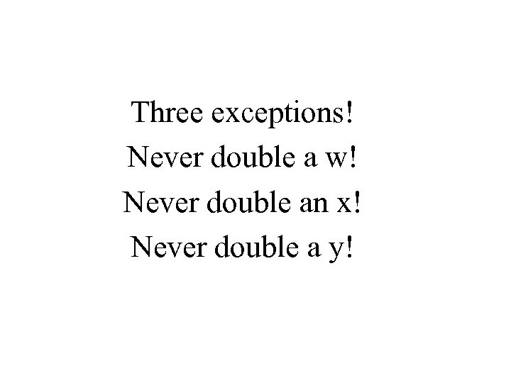 Three exceptions! Never double a w! Never double an x! Never double a y!
