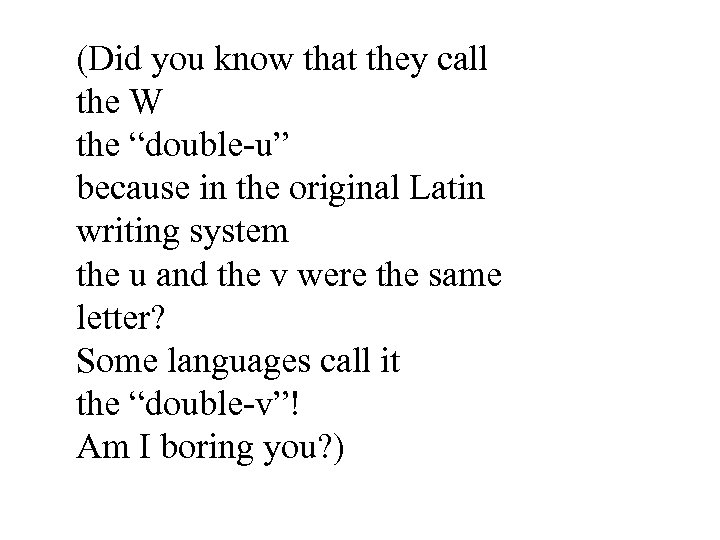 """(Did you know that they call the W the """"double-u"""" because in the original"""