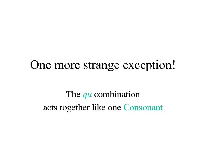 One more strange exception! The qu combination acts together like one Consonant