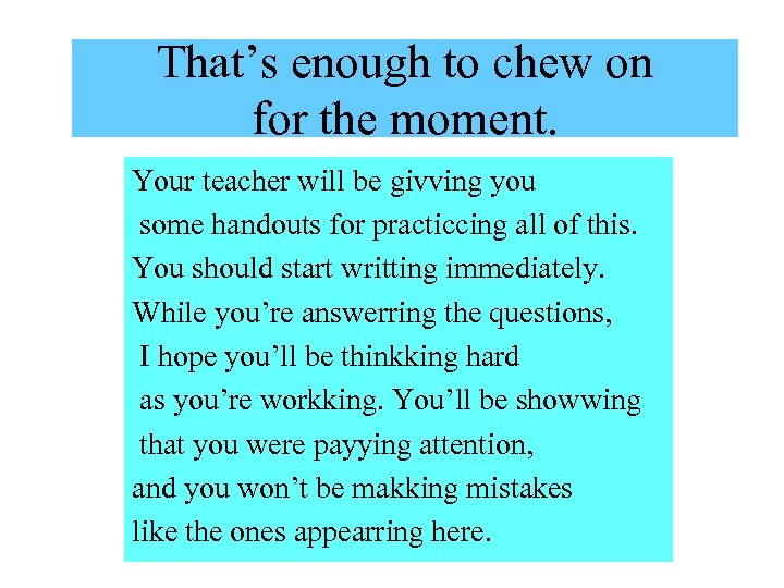 That's enough to chew on for the moment. Your teacher will be givving you