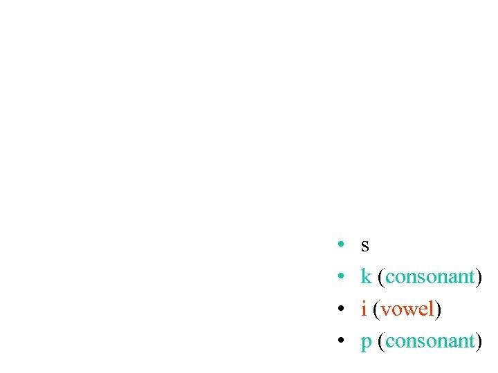 • • s k (consonant) i (vowel) p (consonant)