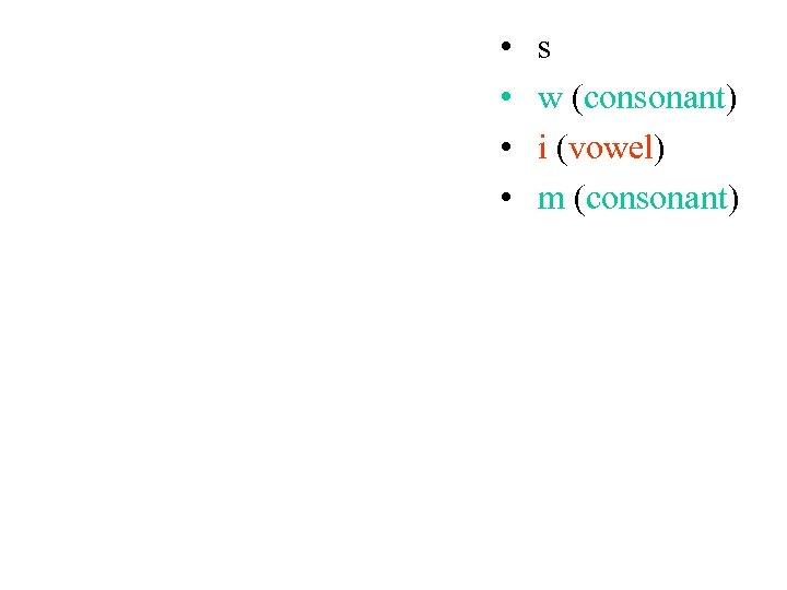 • • s w (consonant) i (vowel) m (consonant)