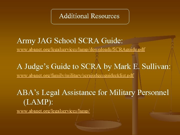 Additional Resources Army JAG School SCRA Guide: www. abanet. org/legalservices/lamp/downloads/SCRAguide. pdf A Judge's Guide