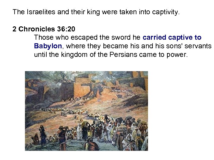 The Israelites and their king were taken into captivity. 2 Chronicles 36: 20 Those