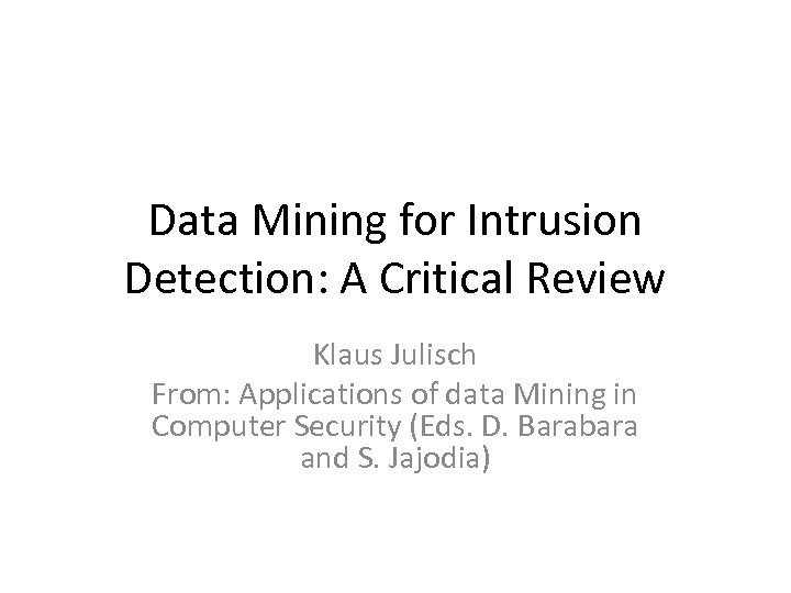 Data Mining for Intrusion Detection: A Critical Review Klaus Julisch From: Applications of data
