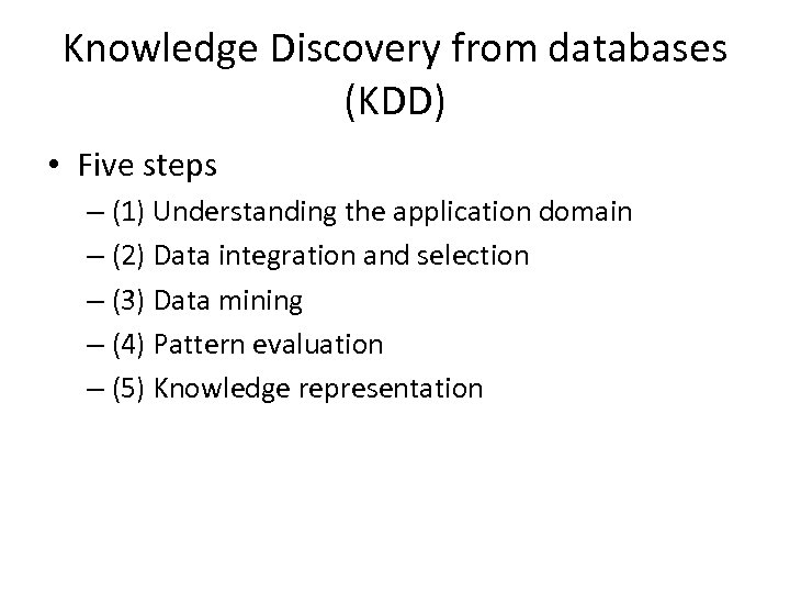 Knowledge Discovery from databases (KDD) • Five steps – (1) Understanding the application domain