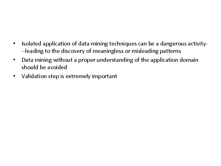 • Isolated application of data mining techniques can be a dangerous activity--leading to