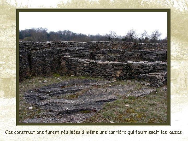 Ces constructions furent réalisées à même une carrière qui fournissait les lauzes.