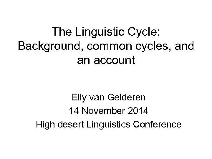 The Linguistic Cycle: Background, common cycles, and an account Elly van Gelderen 14 November