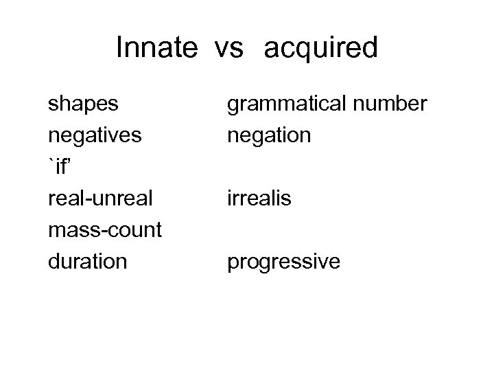 Innate vs acquired shapes negatives `if' real-unreal mass-count duration grammatical number negation irrealis progressive