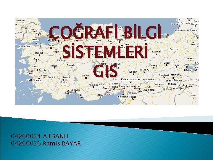COĞRAFİ BİLGİ SİSTEMLERİ GIS 04260034 Ali SANLI 04260036 Ramis BAYAR