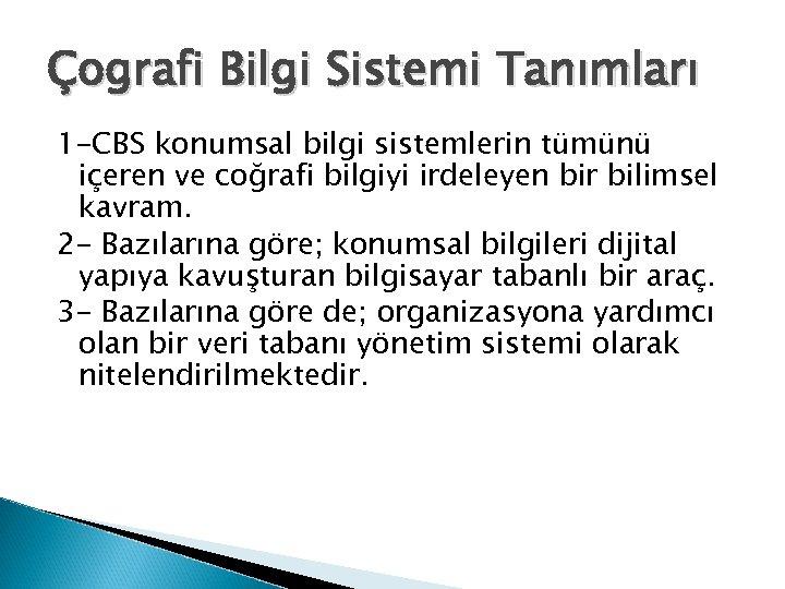 Çografi Bilgi Sistemi Tanımları 1 -CBS konumsal bilgi sistemlerin tümünü içeren ve coğrafi bilgiyi