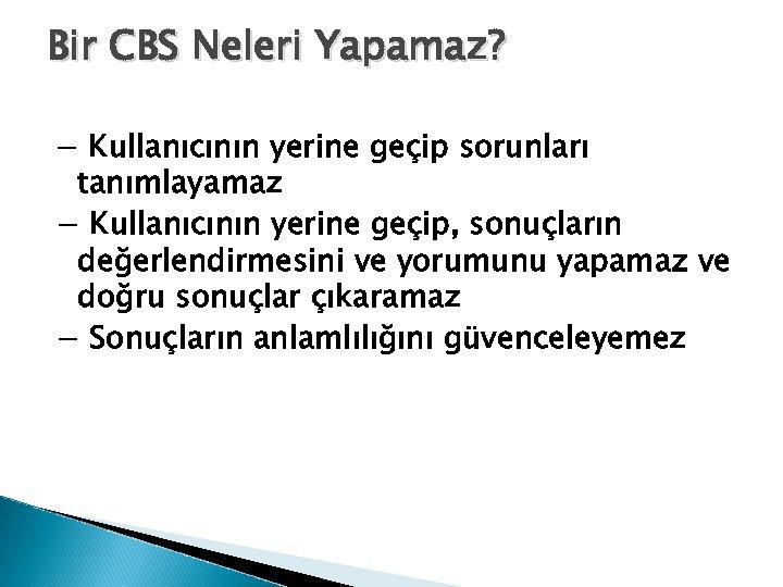 Bir CBS Neleri Yapamaz? − Kullanıcının yerine geçip sorunları tanımlayamaz − Kullanıcının yerine geçip,