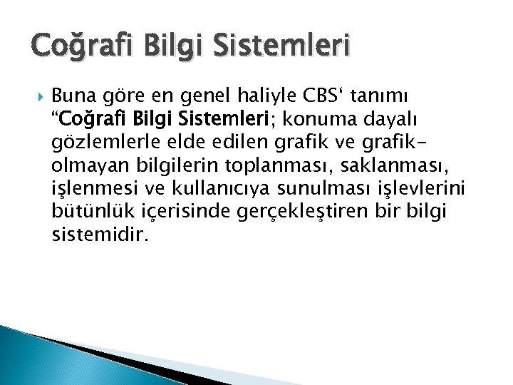 """Coğrafi Bilgi Sistemleri Buna göre en genel haliyle CBS' tanımı """"Coğrafi Bilgi Sistemleri; konuma"""