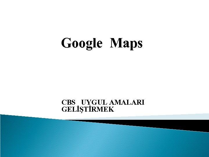 Google Maps CBS UYGUL AMALARI GELİŞTİRMEK