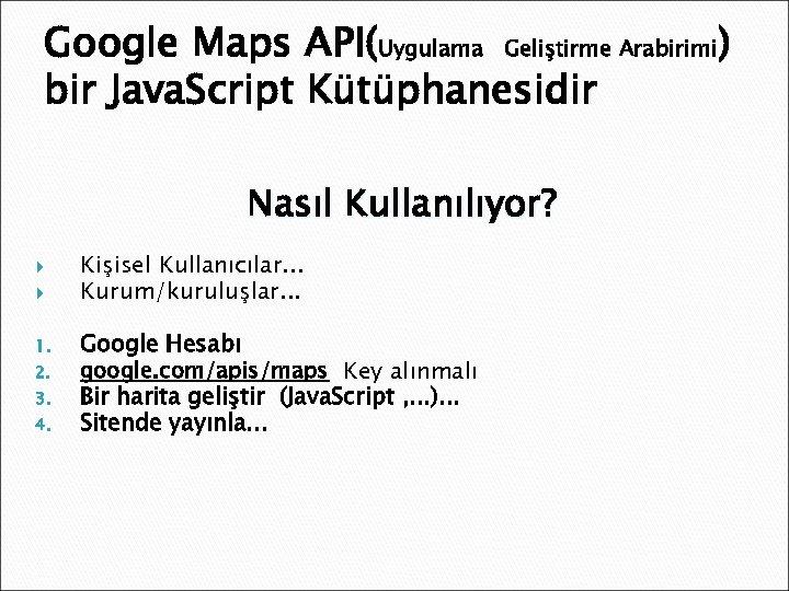 Google Maps API(Uygulama Geliştirme Arabirimi) bir Java. Script Kütüphanesidir Nasıl Kullanılıyor? 1. 2. 3.