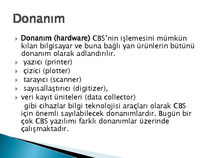 Donanım Donanım (hardware) CBS'nin işlemesini mümkün kılan bilgisayar ve buna bağlı yan ürünlerin bütünü