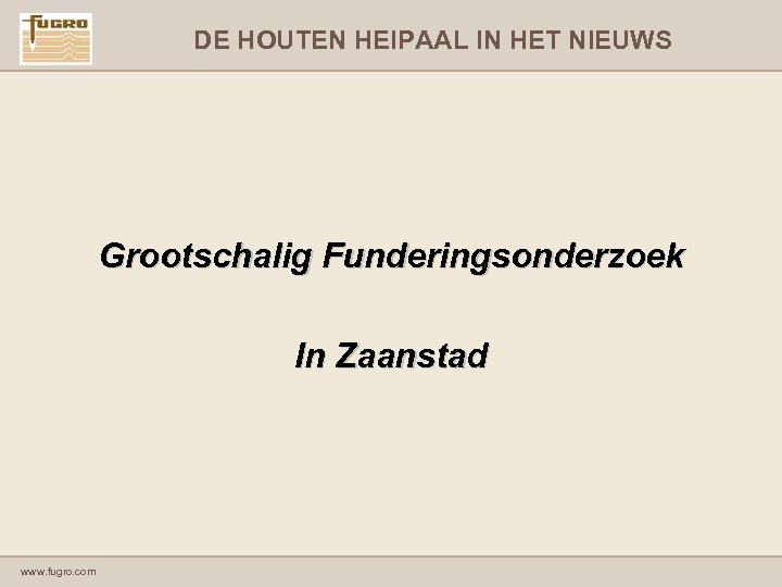 DE HOUTEN HEIPAAL IN HET NIEUWS Grootschalig Funderingsonderzoek In Zaanstad www. fugro. com