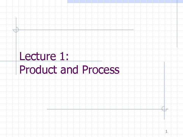 Lecture 1: Product and Process 1