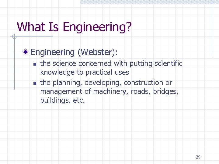 What Is Engineering? Engineering (Webster): n n the science concerned with putting scientific knowledge