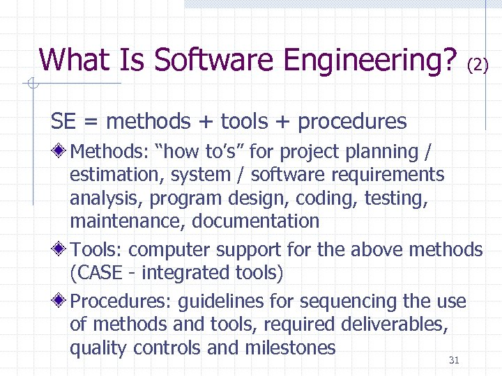 "What Is Software Engineering? (2) SE = methods + tools + procedures Methods: ""how"