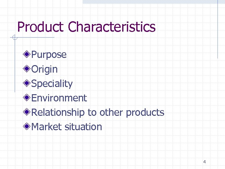 Product Characteristics Purpose Origin Speciality Environment Relationship to other products Market situation 4