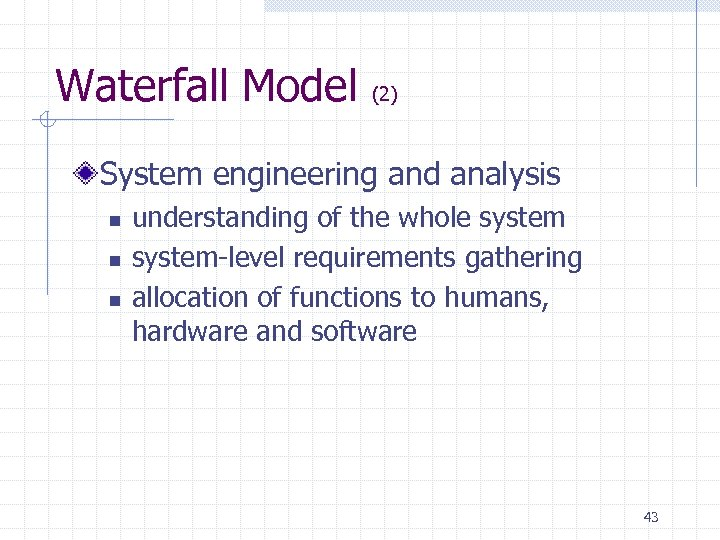 Waterfall Model (2) System engineering and analysis n n n understanding of the whole