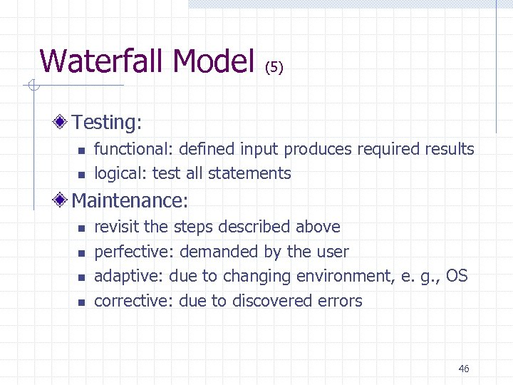 Waterfall Model (5) Testing: n n functional: defined input produces required results logical: test