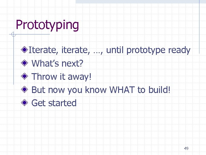Prototyping Iterate, iterate, …, until prototype ready What's next? Throw it away! But now