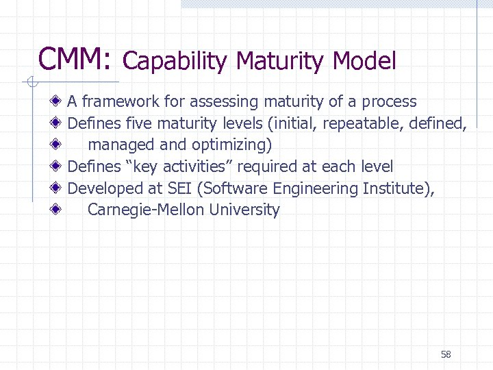 CMM: Capability Maturity Model A framework for assessing maturity of a process Defines five