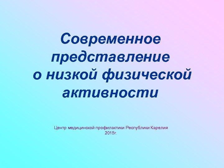 Современное представление о низкой физической активности Центр медицинской профилактики Республики Карелия 2015 г.